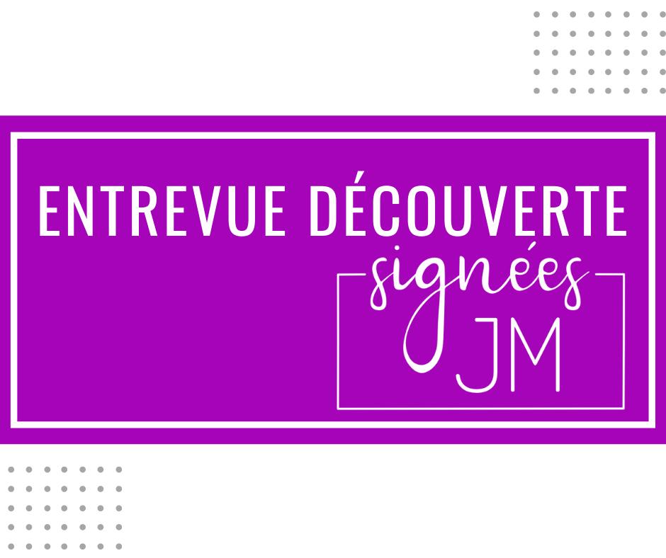 Entrevue découverte: Signées JM